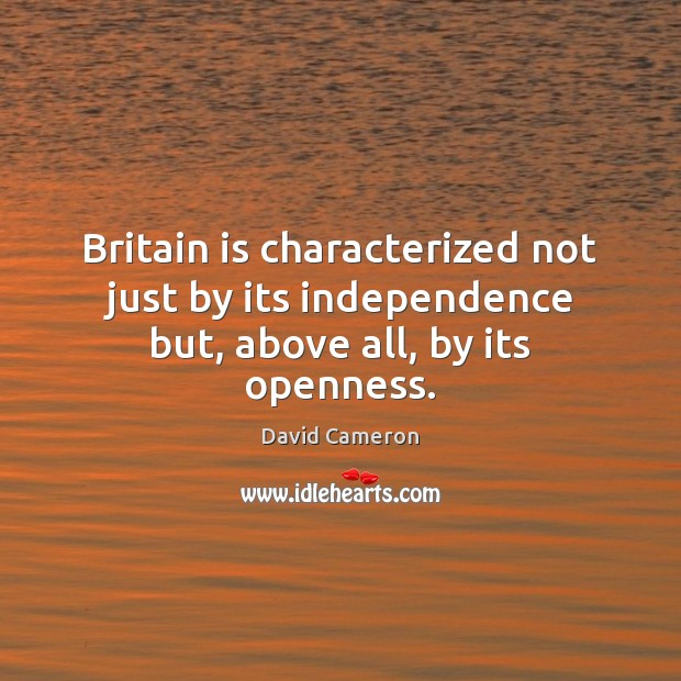 Britain is characterized not just by its independence but, above all, by its openness. David Cameron Picture Quote