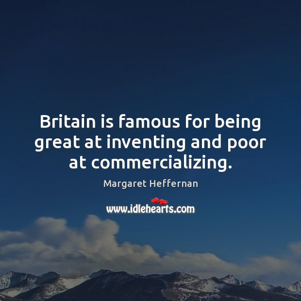 Britain is famous for being great at inventing and poor at commercializing. Margaret Heffernan Picture Quote