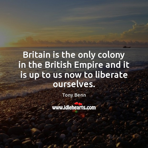 Britain is the only colony in the British Empire and it is Liberate Quotes Image