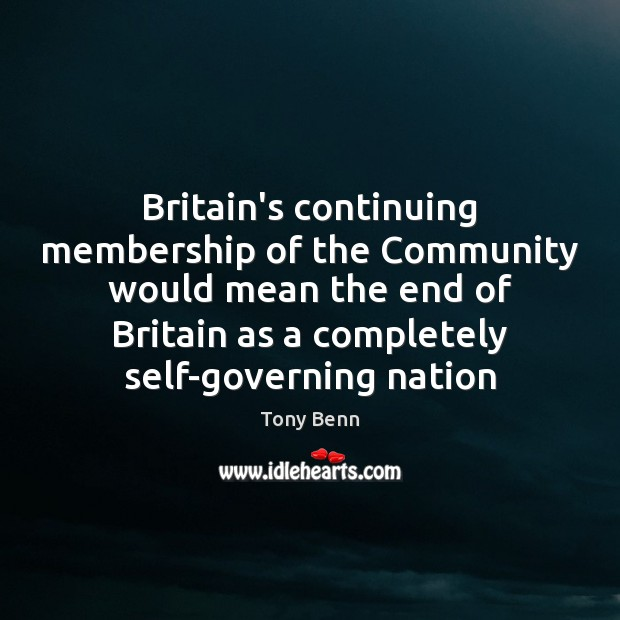 Britain's continuing membership of the Community would mean the end of Britain Tony Benn Picture Quote