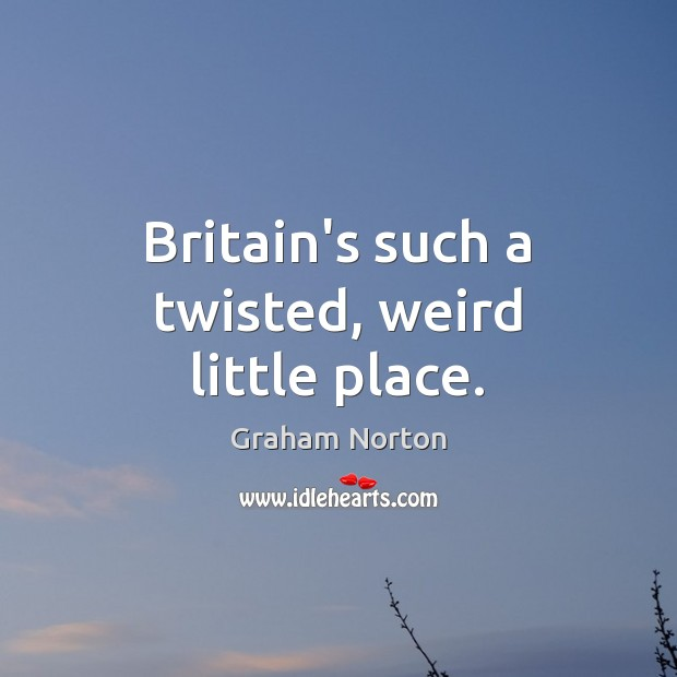 Britain's such a twisted, weird little place. Graham Norton Picture Quote