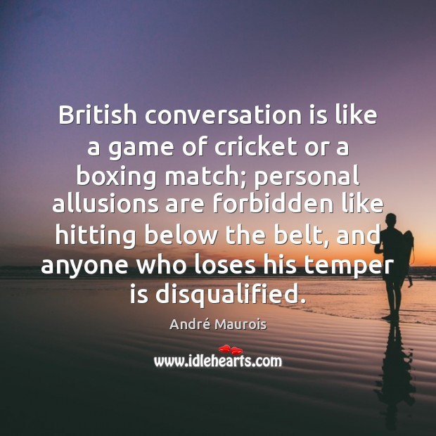 British conversation is like a game of cricket or a boxing match; André Maurois Picture Quote
