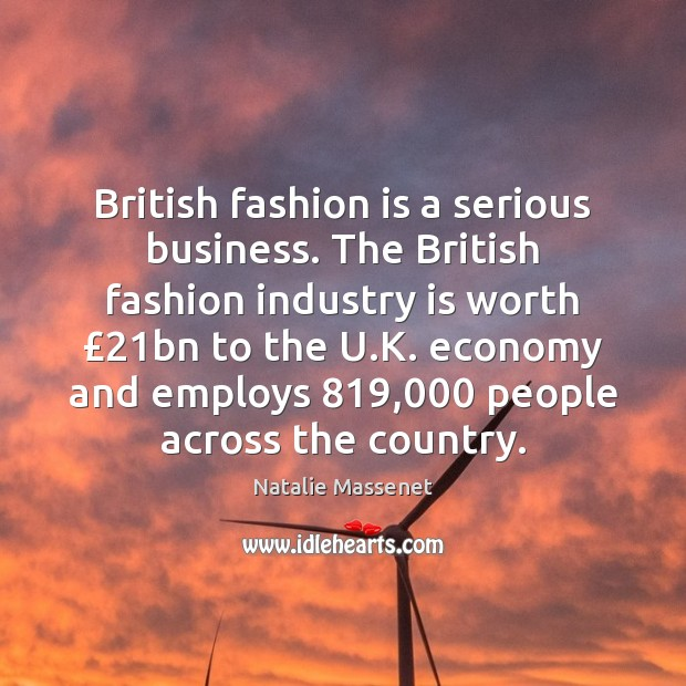 British fashion is a serious business. The British fashion industry is worth £21 Image