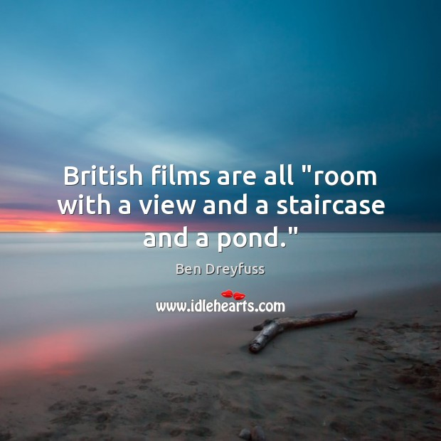 "Image, British films are all ""room with a view and a staircase and a pond."""