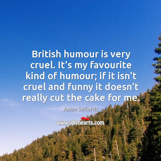British humour is very cruel. It's my favourite kind of humour; if Image