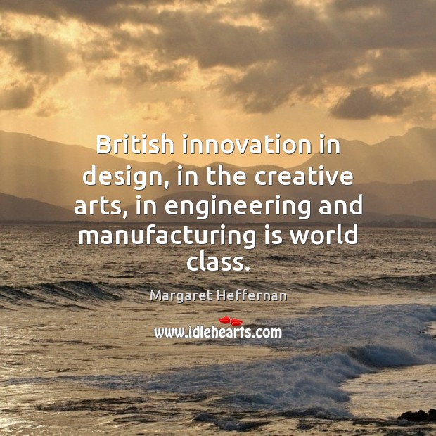 British innovation in design, in the creative arts, in engineering and manufacturing Margaret Heffernan Picture Quote