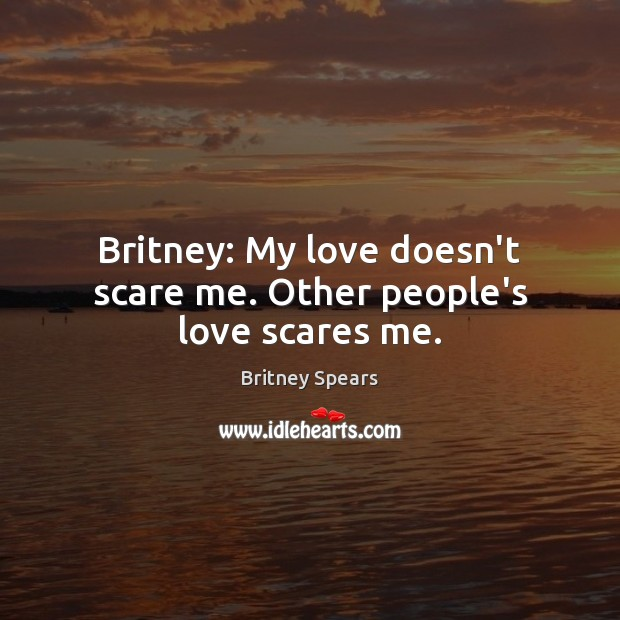 Britney: My love doesn't scare me. Other people's love scares me. Britney Spears Picture Quote