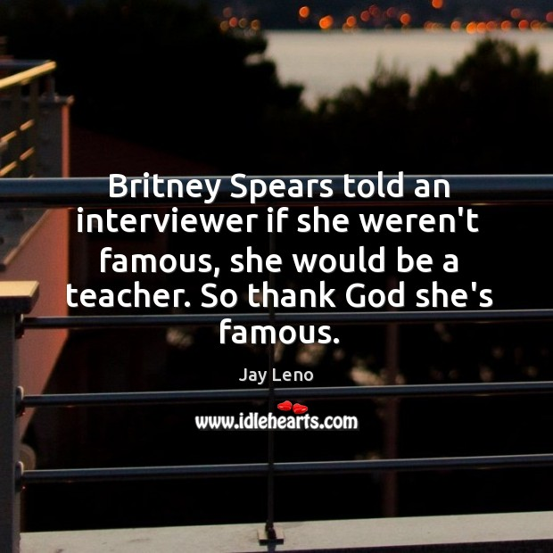 Image, Britney Spears told an interviewer if she weren't famous, she would be