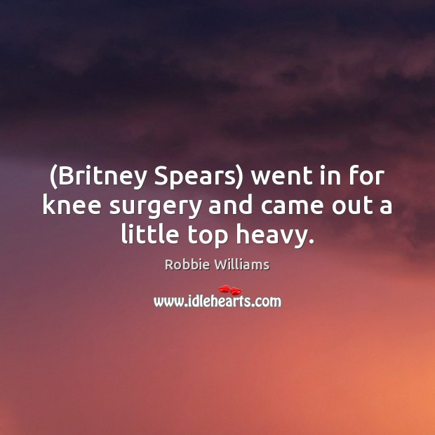 (Britney Spears) went in for knee surgery and came out a little top heavy. Robbie Williams Picture Quote