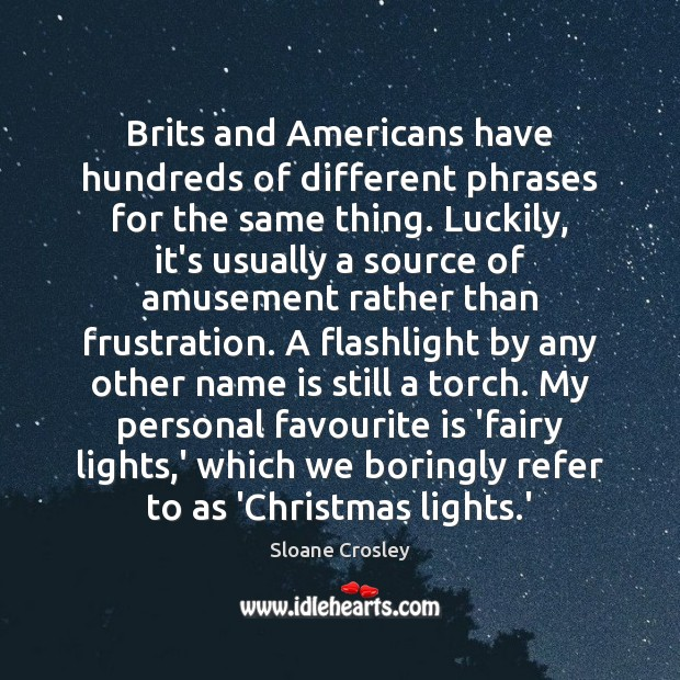 Brits and Americans have hundreds of different phrases for the same thing. Sloane Crosley Picture Quote