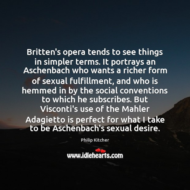 Philip Kitcher Picture Quote image saying: Britten's opera tends to see things in simpler terms. It portrays an