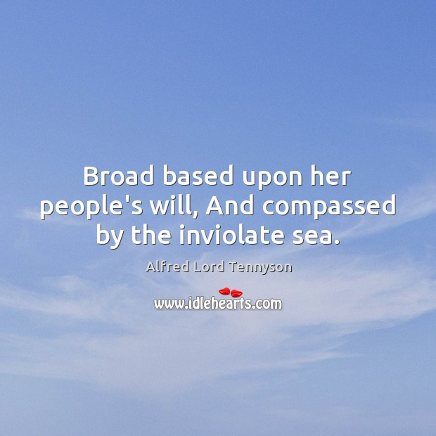 Broad based upon her people's will, And compassed by the inviolate sea. Image
