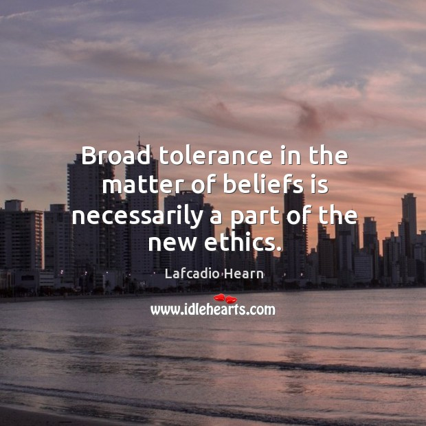 Broad tolerance in the matter of beliefs is necessarily a part of the new ethics. Image