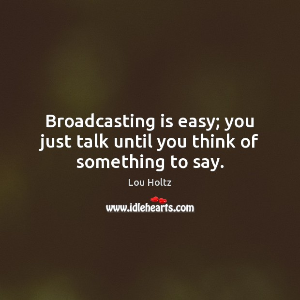 Broadcasting is easy; you just talk until you think of something to say. Lou Holtz Picture Quote