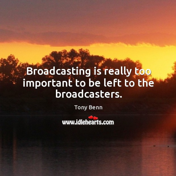 Broadcasting is really too important to be left to the broadcasters. Image