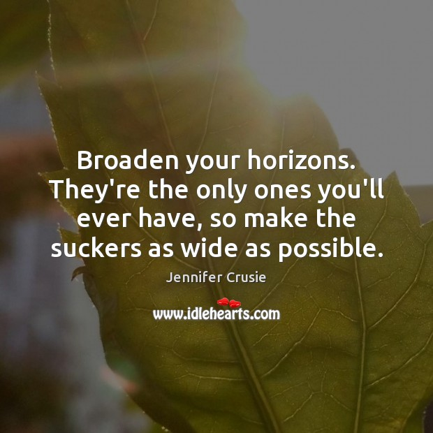 Broaden your horizons. They're the only ones you'll ever have, so make Image