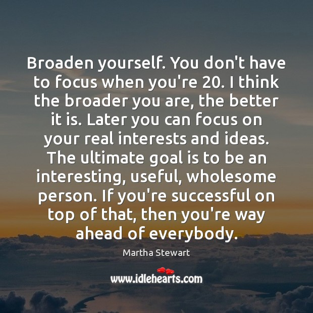 Martha Stewart Picture Quote image saying: Broaden yourself. You don't have to focus when you're 20. I think the