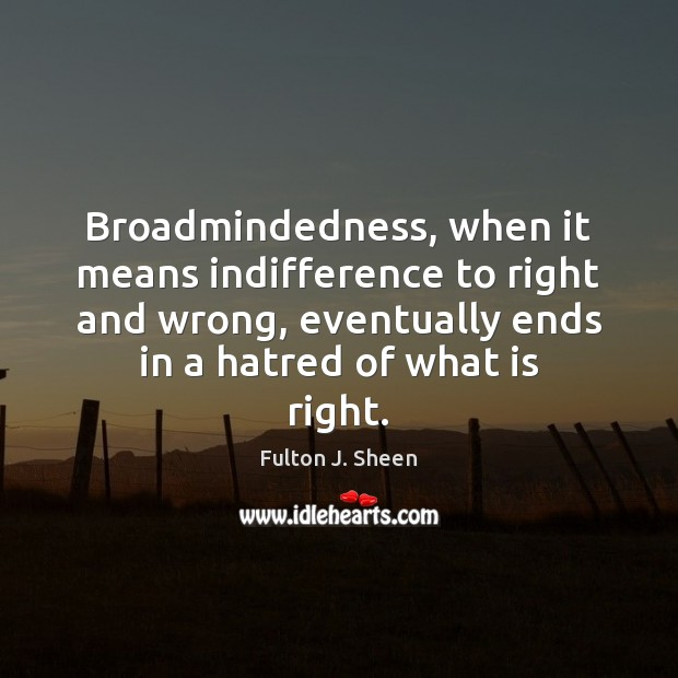 Broadmindedness, when it means indifference to right and wrong, eventually ends in Image