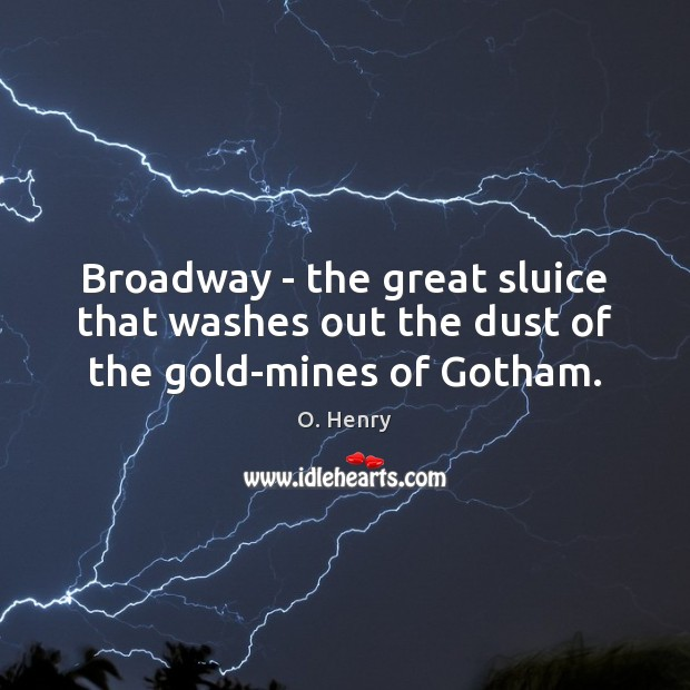 Broadway – the great sluice that washes out the dust of the gold-mines of Gotham. O. Henry Picture Quote