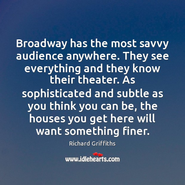 Broadway has the most savvy audience anywhere. They see everything and they Richard Griffiths Picture Quote