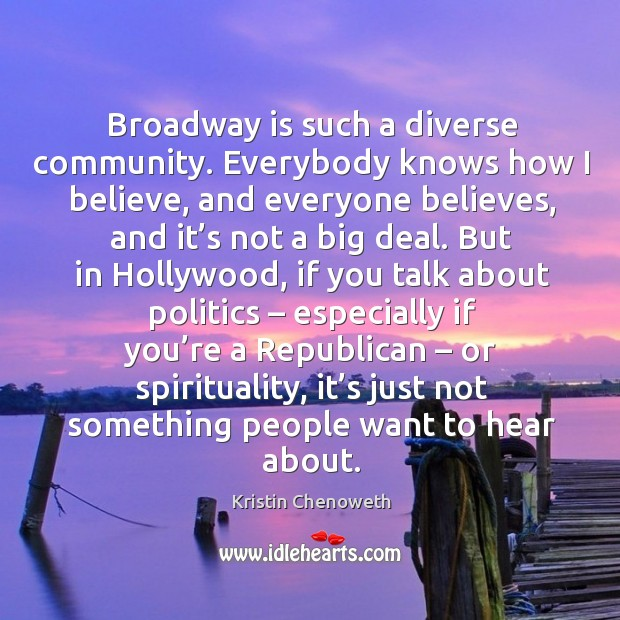 Broadway is such a diverse community. Everybody knows how I believe, and everyone believes Kristin Chenoweth Picture Quote