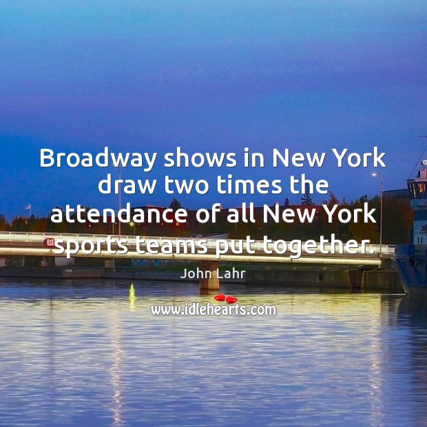 Broadway shows in New York draw two times the attendance of all John Lahr Picture Quote