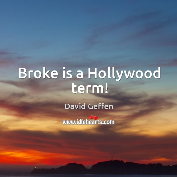 Broke is a hollywood term! David Geffen Picture Quote