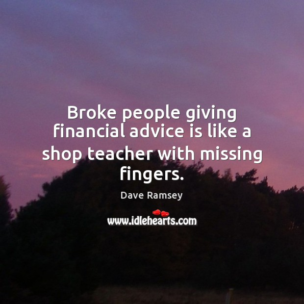 Broke people giving financial advice is like a shop teacher with missing fingers. Image