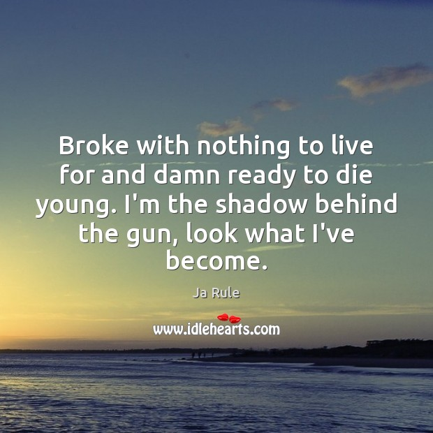 Broke with nothing to live for and damn ready to die young. Ja Rule Picture Quote