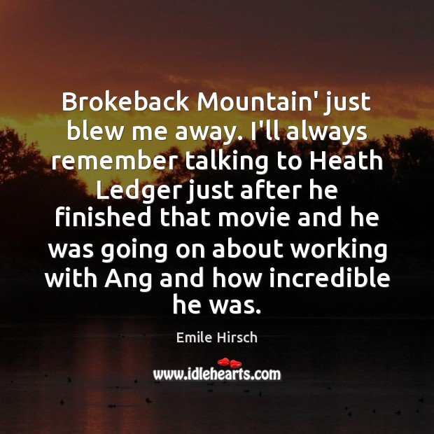 Brokeback Mountain' just blew me away. I'll always remember talking to Heath Emile Hirsch Picture Quote