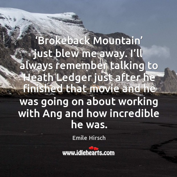 Brokeback mountain just blew me away. I'll always remember talking to heath ledger just after he finished Emile Hirsch Picture Quote