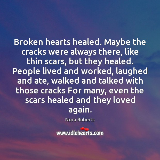 Broken hearts healed. Maybe the cracks were always there, like thin scars, Nora Roberts Picture Quote