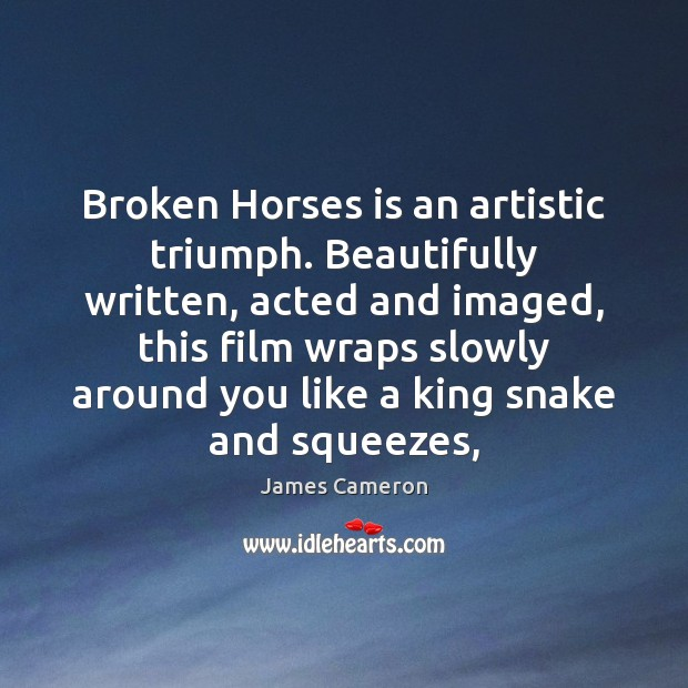 Broken Horses is an artistic triumph. Beautifully written, acted and imaged, this James Cameron Picture Quote