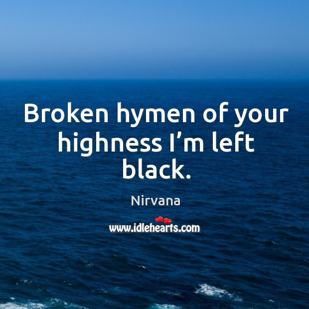 Broken hymen of your highness I'm left black. Nirvana Picture Quote