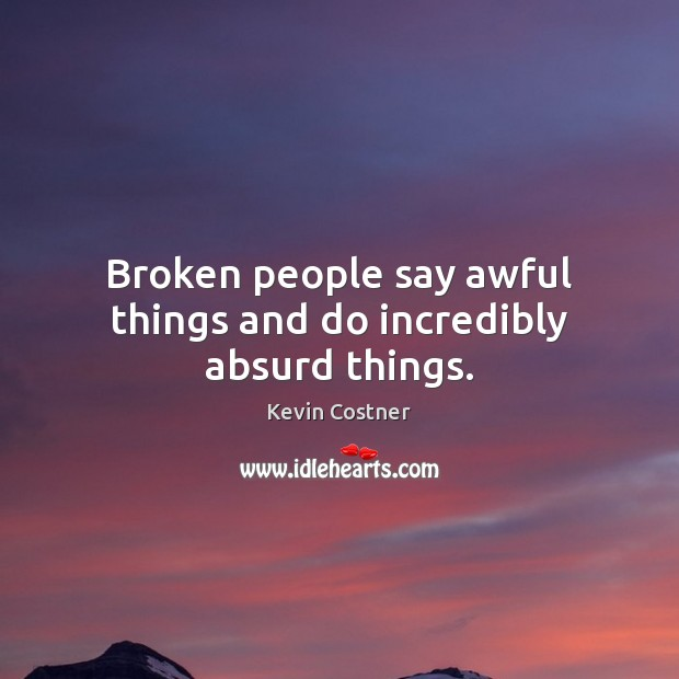 Broken people say awful things and do incredibly absurd things. Kevin Costner Picture Quote