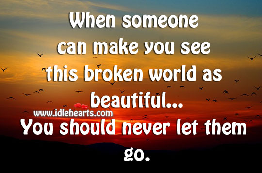 If someone makes your world beautiful, never let them go. Image