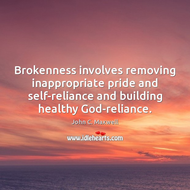 Image, Brokenness involves removing inappropriate pride and self-reliance and building healthy God-reliance.