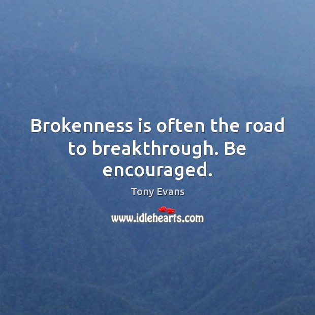 Brokenness is often the road to breakthrough. Be encouraged. Tony Evans Picture Quote