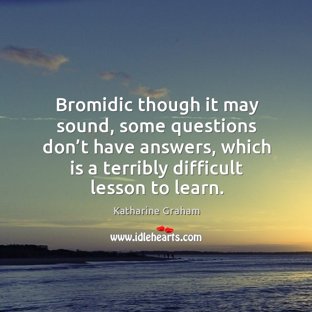 Bromidic though it may sound, some questions don't have answers, which is a terribly difficult lesson to learn. Katharine Graham Picture Quote