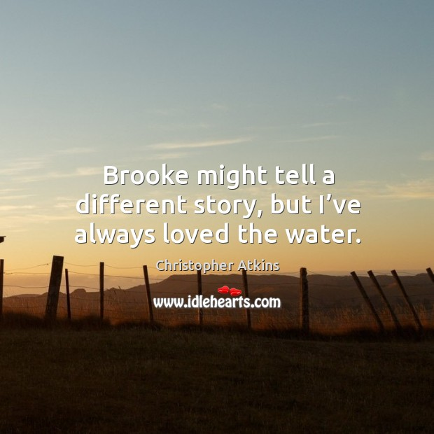 Brooke might tell a different story, but I've always loved the water. Image
