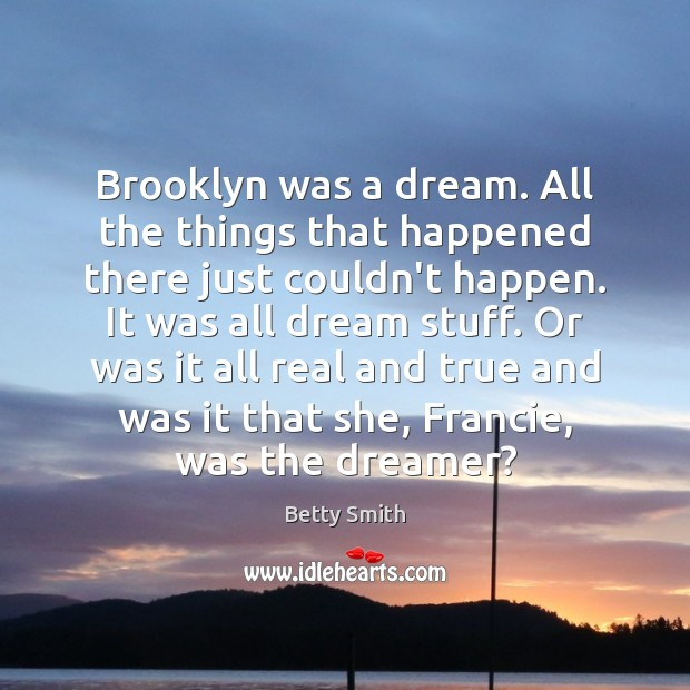 Brooklyn was a dream. All the things that happened there just couldn't Betty Smith Picture Quote
