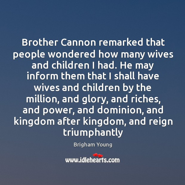 Image, Brother Cannon remarked that people wondered how many wives and children I
