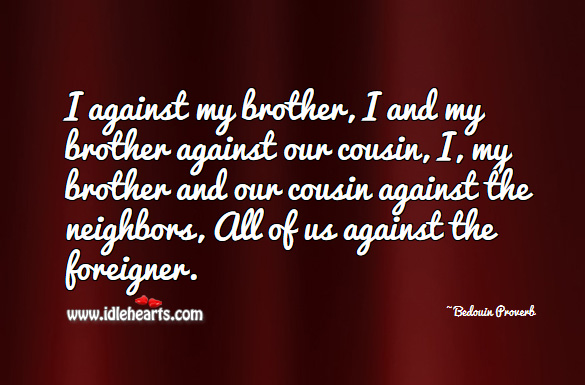 Image, I against my brother, I and my brother against our cousin, i, my brother and our cousin against the neighbors, all of us against the foreigner.