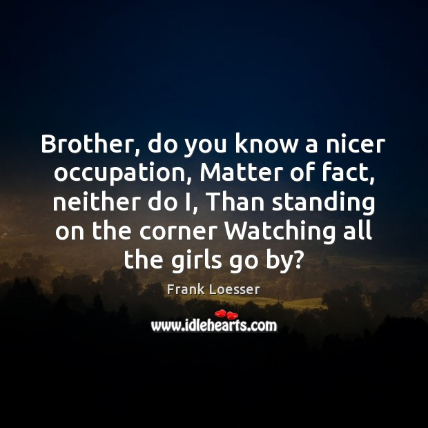 Brother, do you know a nicer occupation, Matter of fact, neither do Brother Quotes Image