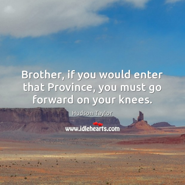 Brother, if you would enter that Province, you must go forward on your knees. Image