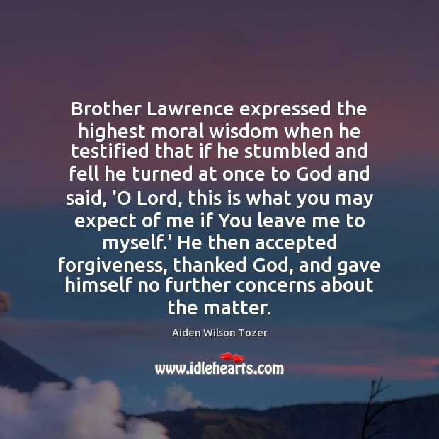 Brother Lawrence expressed the highest moral wisdom when he testified that if Image