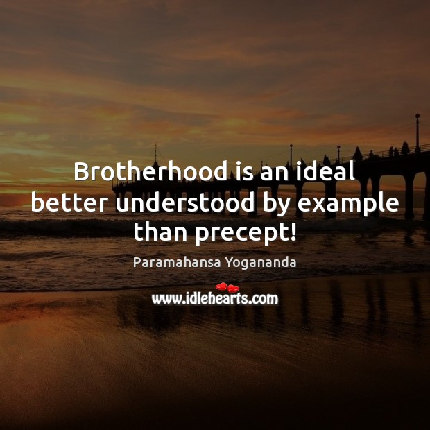 Brotherhood is an ideal better understood by example than precept! Image