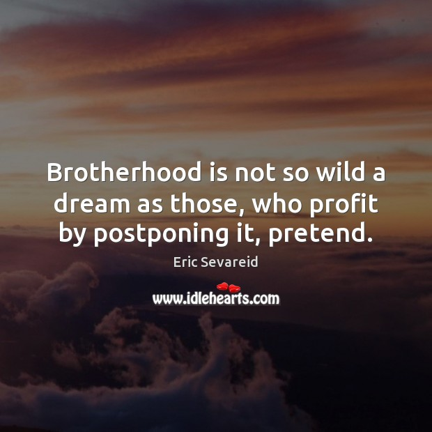 Brotherhood is not so wild a dream as those, who profit by postponing it, pretend. Pretend Quotes Image