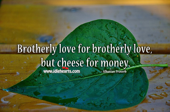 Brotherly love for brotherly love, but cheese for money. Albanian Proverbs Image