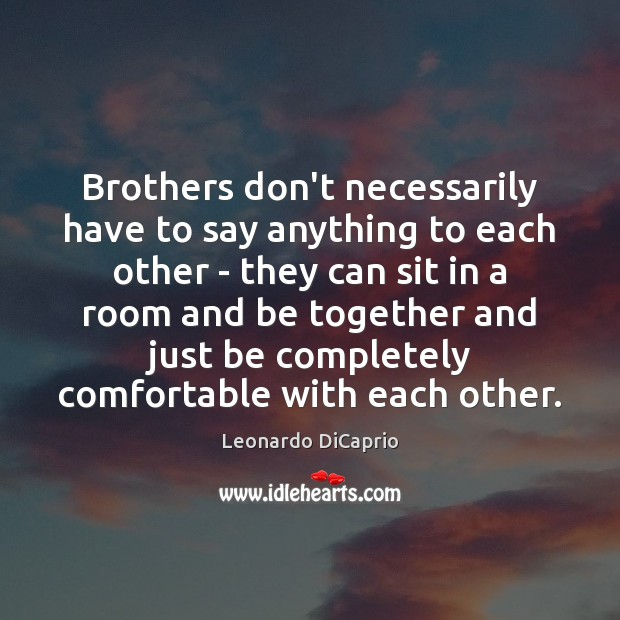 Brothers don't necessarily have to say anything to each other – they Leonardo DiCaprio Picture Quote